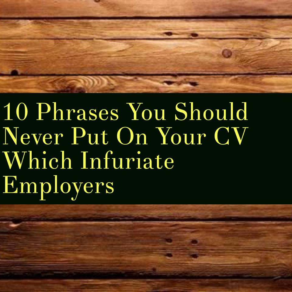 10 Phrases You Should Never Put On Your CV Which Infuriate Employers